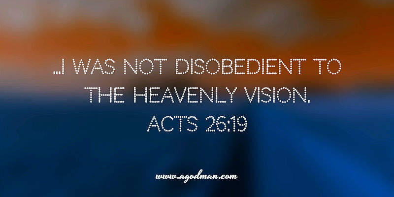 Acts 26:19 ...I was not disobedient to the heavenly vision.