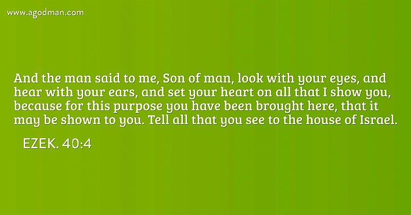 Ezek. 40:4 And the man said to me, Son of man, look with your eyes, and hear with your ears, and set your heart on all that I show you, because for this purpose you have been brought here, that it may be shown to you. Tell all that you see to the house of Israel.