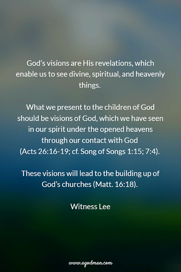 God's visions are His revelations, which enable us to see divine, spiritual, and heavenly things. What we present to the children of God should be visions of God, which we have seen in our spirit under the opened heavens through our contact with God (Acts 26:16-19; cf. S.S. 1:15; 7:4). These visions will lead to the building up of God's churches (Matt. 16:18). Witness Lee