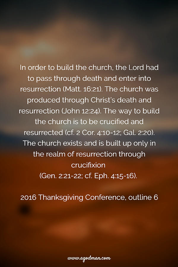 In order to build the church, the Lord had to pass through death and enter into resurrection (Matt. 16:21). The church was produced through Christ's death and resurrection (John 12:24). The way to build the church is to be crucified and resurrected (cf. 2 Cor. 4:10-12; Gal. 2:20). The church exists and is built up only in the realm of resurrection through crucifixion (Gen. 2:21-22; cf. Eph. 4:15-16). 2016 Thanksgiving Conference, outline 6