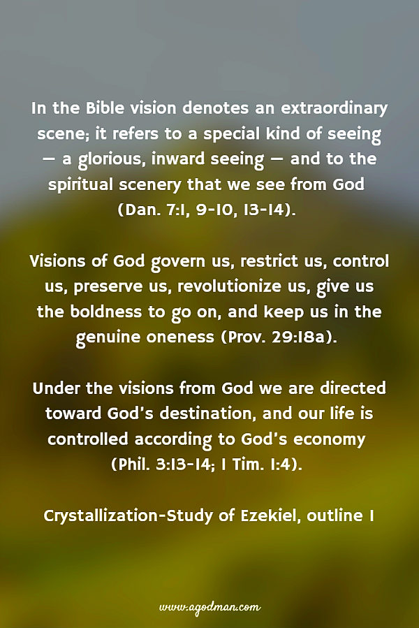 In the Bible vision denotes an extraordinary scene; it refers to a special kind of seeing — a glorious, inward seeing — and to the spiritual scenery that we see from God (Dan. 7:1, 9-10, 13-14). Visions of God govern us, restrict us, control us, preserve us, revolutionize us, give us the boldness to go on, and keep us in the genuine oneness (Prov. 29:18a). Under the visions from God we are directed toward God's destination, and our life is controlled according to God's economy (Phil. 3:13-14; 1 Tim. 1:4). Crystallization-Study of Ezekiel, outline 1