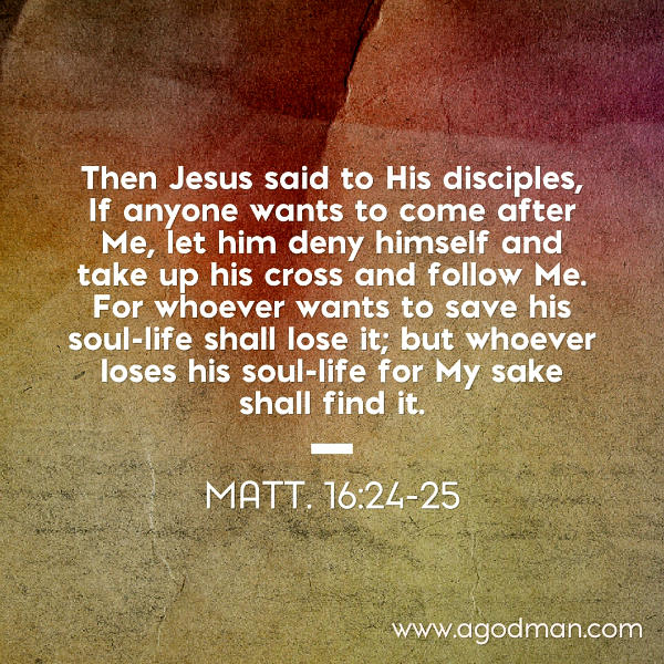 Matt. 16:24-25 Then Jesus said to His disciples, If anyone wants to come after Me, let him deny himself and take up his cross and follow Me. For whoever wants to save his soul-life shall lose it; but whoever loses his soul-life for My sake shall find it.