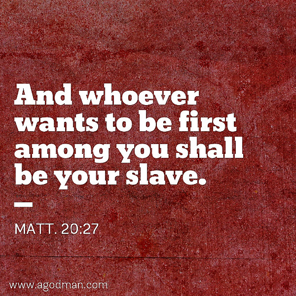 Matt. 20:27 And whoever wants to be first among you shall be your slave.