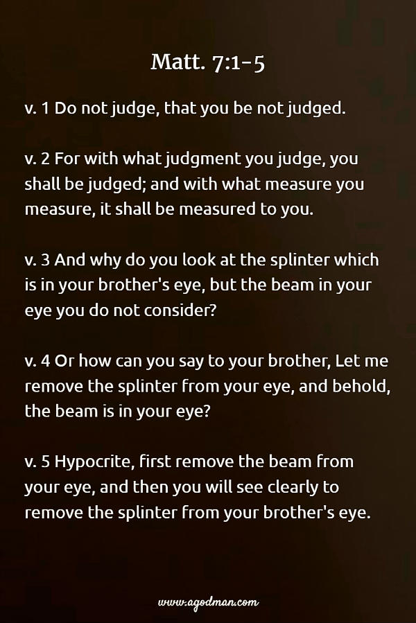 Matt. 7:1-5 Do not judge, that you be not judged. For with what judgment you judge, you shall be judged; and with what measure you measure, it shall be measured to you. And why do you look at the splinter which is in your brother's eye, but the beam in your eye you do not consider? Or how can you say to your brother, Let me remove the splinter from your eye, and behold, the beam is in your eye? Hypocrite, first remove the beam from your eye, and then you will see clearly to remove the splinter from your brother's eye.