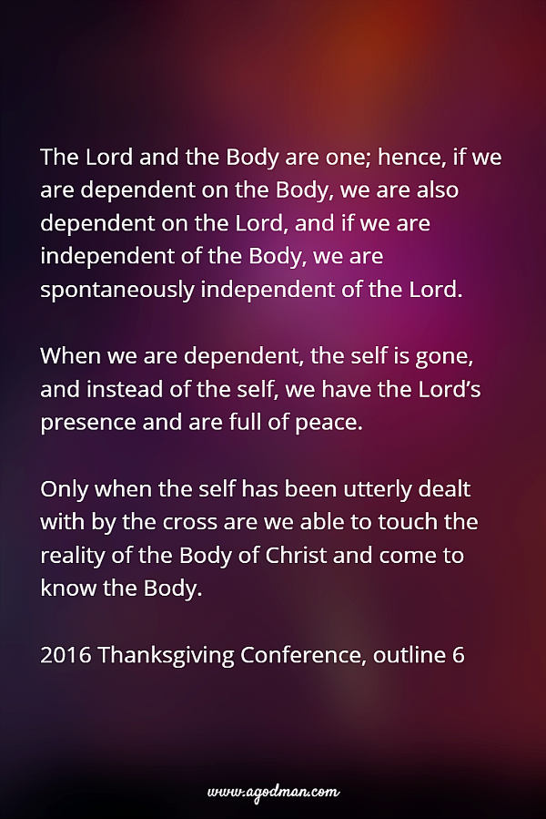 The Lord and the Body are one; hence, if we are dependent on the Body, we are also dependent on the Lord, and if we are independent of the Body, we are spontaneously independent of the Lord. When we are dependent, the self is gone, and instead of the self, we have the Lord's presence and are full of peace. Only when the self has been utterly dealt with by the cross are we able to touch the reality of the Body of Christ and come to know the Body. 2016 Thanksgiving Conference, outline 6
