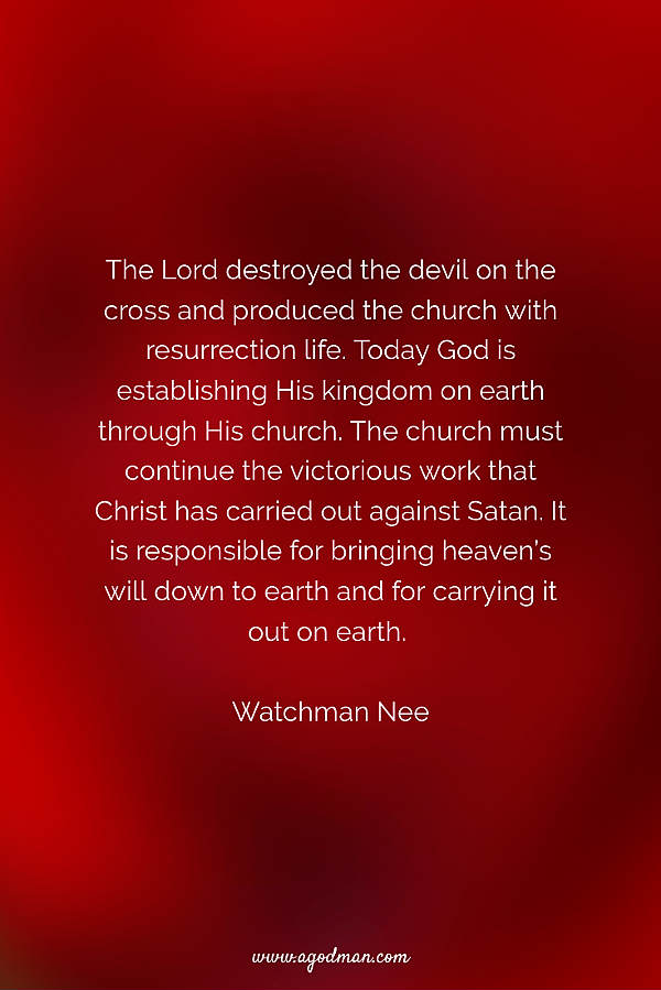 The Lord destroyed the devil on the cross and produced the church with resurrection life. Today God is establishing His kingdom on earth through His church. The church must continue the victorious work that Christ has carried out against Satan. It is responsible for bringing heaven's will down to earth and for carrying it out on earth. Watchman Nee