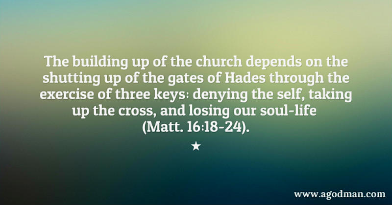 The building up of the church depends on the shutting up of the gates of Hades through the exercise of three keys: denying the self, taking up the cross, and losing our soul-life (Matt. 16:18-24).