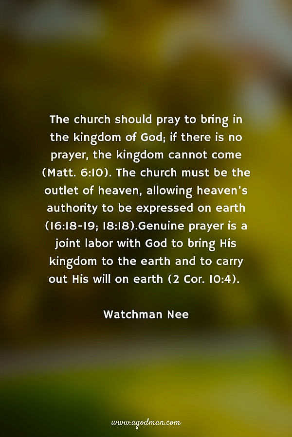 The church should pray to bring in the kingdom of God; if there is no prayer, the kingdom cannot come (Matt. 6:10). The church must be the outlet of heaven, allowing heaven's authority to be expressed on earth (16:18-19; 18:18).Genuine prayer is a joint labor with God to bring His kingdom to the earth and to carry out His will on earth (2 Cor. 10:4). Watchman Nee