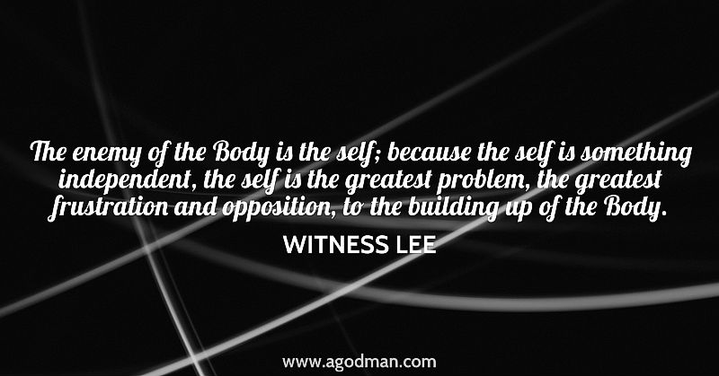 The enemy of the Body is the self; because the self is something independent, the self is the greatest problem, the greatest frustration and opposition, to the building up of the Body. Witness Lee