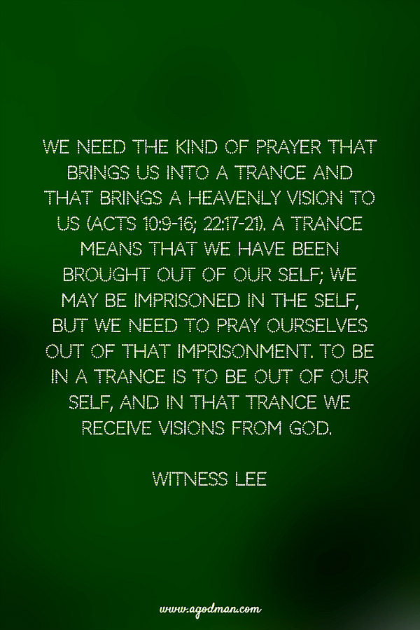 We need the kind of prayer that brings us into a trance and that brings a heavenly vision to us (Acts 10:9-16; 22:17-21). A trance means that we have been brought out of our self; we may be imprisoned in the self, but we need to pray ourselves out of that imprisonment. To be in a trance is to be out of our self, and in that trance we receive visions from God. Witness Lee