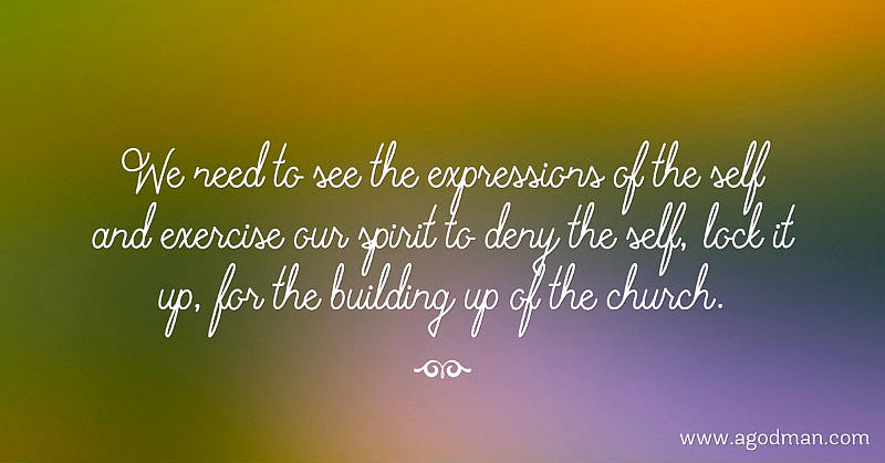 We need to see the expressions of the self and exercise our spirit to deny the self, lock it up, for the building up of the church.