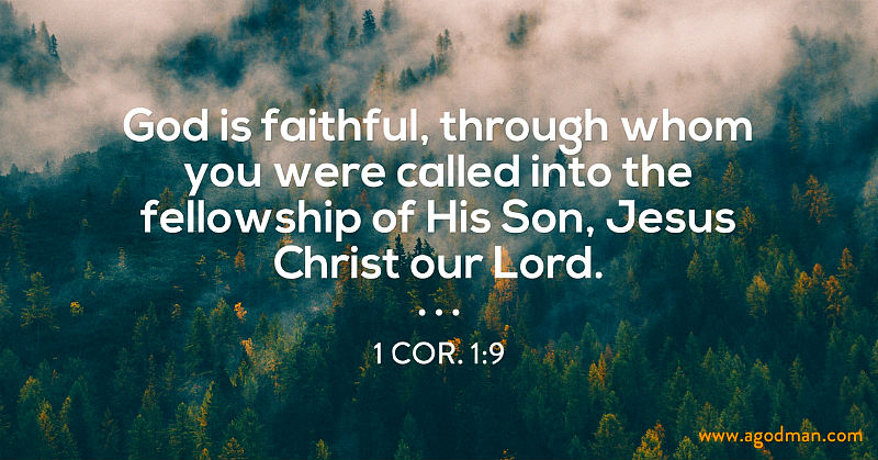1 Cor. 1:9 God is faithful, through whom you were called into the fellowship of His Son, Jesus Christ our Lord.