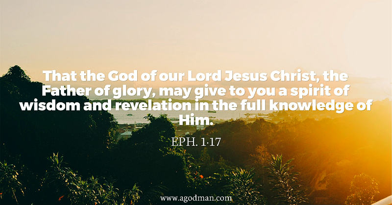 Eph. 1:17 That the God of our Lord Jesus Christ, the Father of glory, may give to you a spirit of wisdom and revelation in the full knowledge of Him.