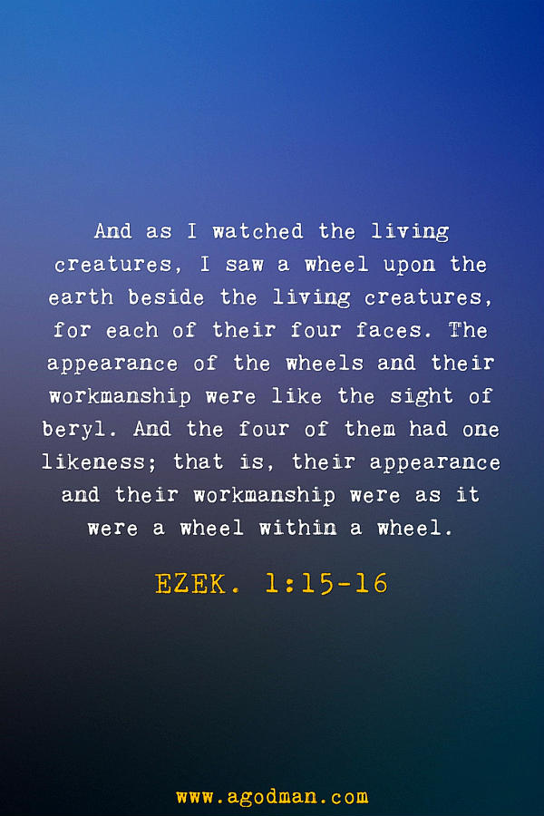 Ezek. 1:15-16 And as I watched the living creatures, I saw a wheel upon the earth beside the living creatures, for each of their four faces. The appearance of the wheels and their workmanship were like the sight of beryl. And the four of them had one likeness; that is, their appearance and their workmanship were as it were a wheel within a wheel.