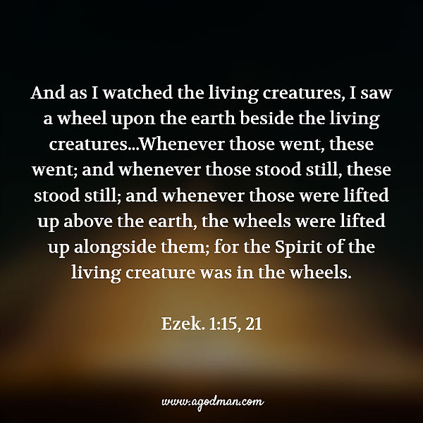Ezek. 1:15, 21 And as I watched the living creatures, I saw a wheel upon the earth beside the living creatures...Whenever those went, these went; and whenever those stood still, these stood still; and whenever those were lifted up above the earth, the wheels were lifted up alongside them; for the Spirit of the living creature was in the wheels.