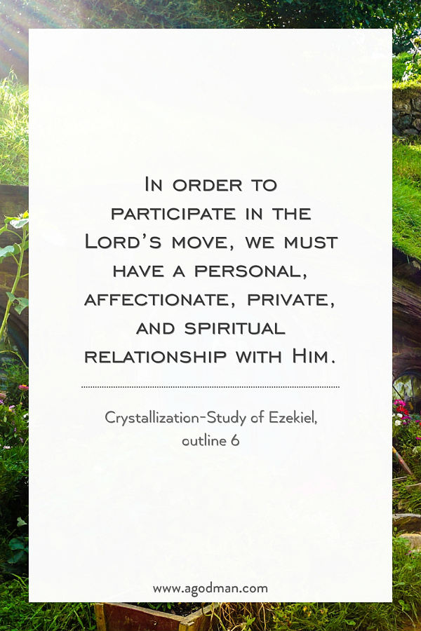 In order to participate in the Lord's move, we must have a personal, affectionate, private, and spiritual relationship with Him. Crystallization-Study of Ezekiel, outline 6