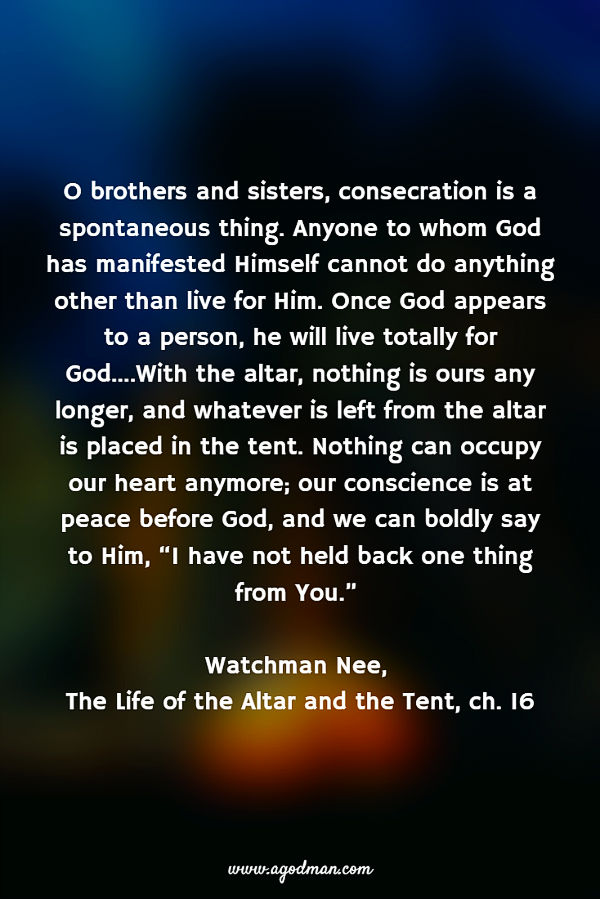 """O brothers and sisters, consecration is a spontaneous thing. Anyone to whom God has manifested Himself cannot do anything other than live for Him. Once God appears to a person, he will live totally for God....With the altar, nothing is ours any longer, and whatever is left from the altar is placed in the tent. Nothing can occupy our heart anymore; our conscience is at peace before God, and we can boldly say to Him, """"I have not held back one thing from You."""" Watchman Nee, the Life of the Altar and the Tent, ch. 16"""