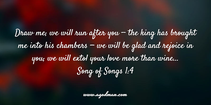 Song of Songs 1:4 Draw me; we will run after you — the king has brought me into his chambers — we will be glad and rejoice in you; we will extol your love more than wine...