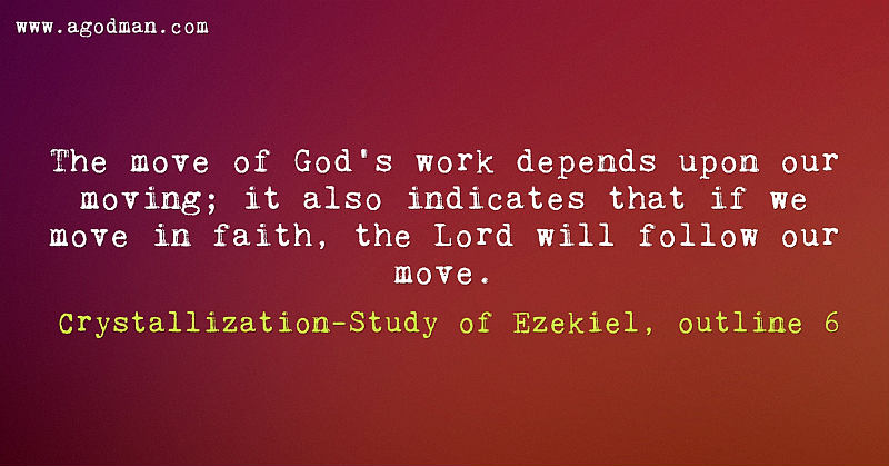 The move of God's work depends upon our moving; it also indicates that if we move in faith, the Lord will follow our move. Crystallization-Study of Ezekiel, outline 6