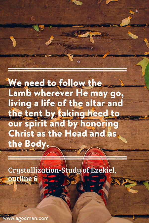 We need to follow the Lamb wherever He may go, living a life of the altar and the tent by taking heed to our spirit and by honoring Christ as the Head and as the Body. Crystallization-Study of Ezekiel, outline 6