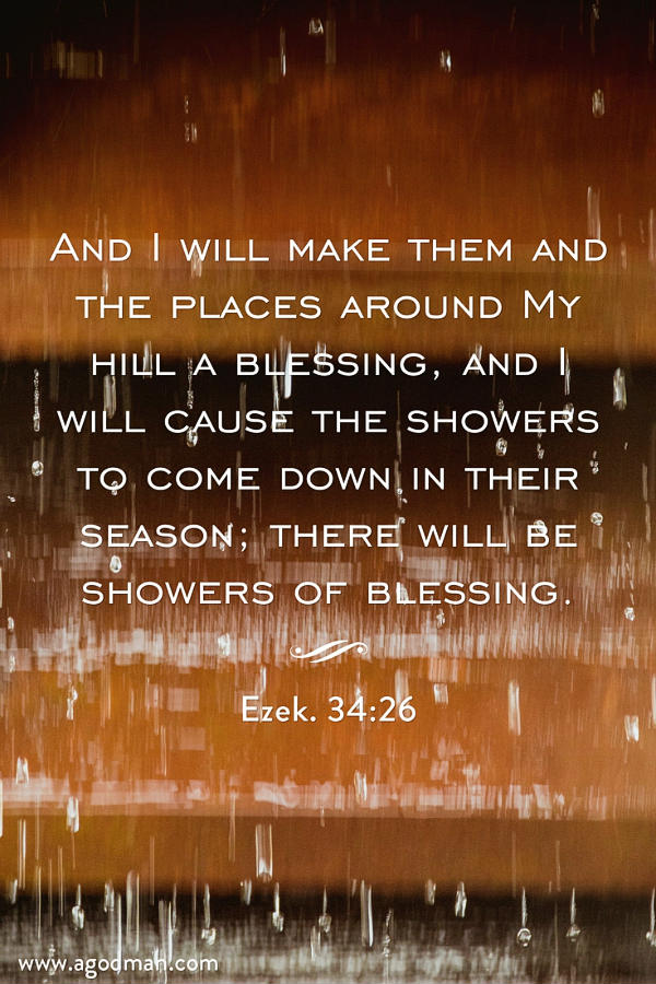 Ezek. 34:26 And I will make them and the places around My hill a blessing, and I will cause the showers to come down in their season; there will be showers of blessing.
