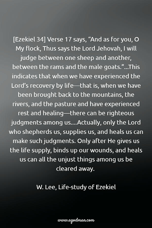"""[Ezekiel 34] Verse 17 says, """"And as for you, O My flock, Thus says the Lord Jehovah, I will judge between one sheep and another, between the rams and the male goats.""""...This indicates that when we have experienced the Lord's recovery by life—that is, when we have been brought back to the mountains, the rivers, and the pasture and have experienced rest and healing—there can be righteous judgments among us....Actually, only the Lord who shepherds us, supplies us, and heals us can make such judgments. Only after He gives us the life supply, binds up our wounds, and heals us can all the unjust things among us be cleared away. W. Lee, Life-study of Ezekiel"""