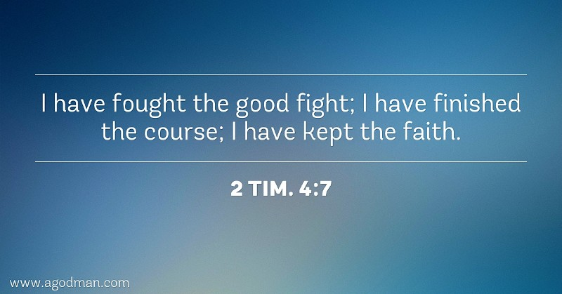 2 Tim. 4:7 I have fought the good fight; I have finished the course; I have kept the faith.