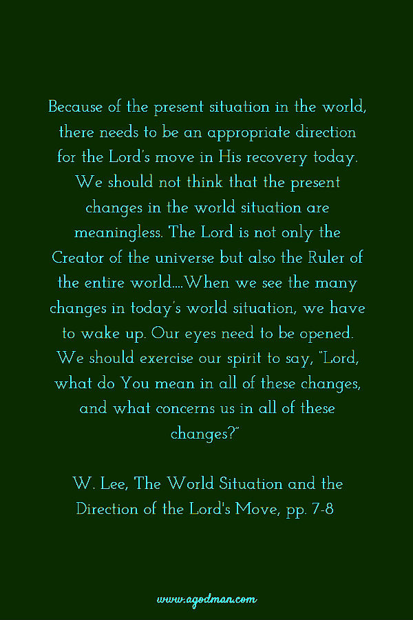 """Because of the present situation in the world, there needs to be an appropriate direction for the Lord's move in His recovery today. We should not think that the present changes in the world situation are meaningless. The Lord is not only the Creator of the universe but also the Ruler of the entire world....When we see the many changes in today's world situation, we have to wake up. Our eyes need to be opened. We should exercise our spirit to say, """"Lord, what do You mean in all of these changes, and what concerns us in all of these changes?"""" W. Lee, The World Situation and the Direction of the Lord's Move, pp. 7-8"""