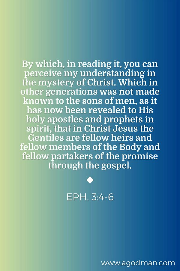 Eph. 3:4-6 By which, in reading it, you can perceive my understanding in the mystery of Christ. Which in other generations was not made known to the sons of men, as it has now been revealed to His holy apostles and prophets in spirit, That in Christ Jesus the Gentiles are fellow heirs and fellow members of the Body and fellow partakers of the promise through the gospel.