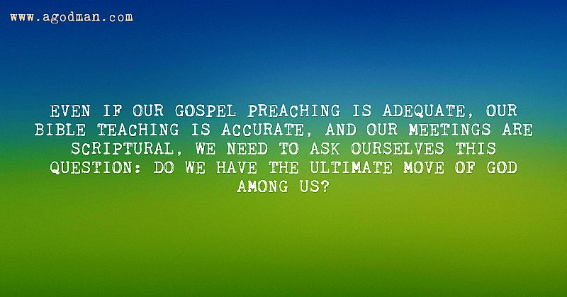Even if our gospel preaching is adequate, our Bible teaching is accurate, and our meetings are scriptural, we need to ask ourselves this question: Do we have the ultimate move of God among us?