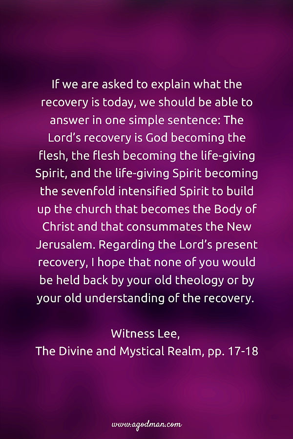 If we are asked to explain what the recovery is today, we should be able to answer in one simple sentence: The Lord's recovery is God becoming the flesh, the flesh becoming the life-giving Spirit, and the life-giving Spirit becoming the sevenfold intensified Spirit to build up the church that becomes the Body of Christ and that consummates the New Jerusalem. Regarding the Lord's present recovery, I hope that none of you would be held back by your old theology or by your old understanding of the recovery. Witness Lee, The Divine and Mystical Realm, pp. 17-18