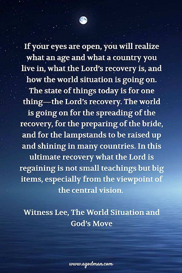 If your eyes are open, you will realize what an age and what a country you live in, what the Lord's recovery is, and how the world situation is going on. The state of things today is for one thing—the Lord's recovery. The world is going on for the spreading of the recovery, for the preparing of the bride, and for the lampstands to be raised up and shining in many countries. In this ultimate recovery what the Lord is regaining is not small teachings but big items, especially from the viewpoint of the central vision. Witness Lee, The World Situation and God's Move