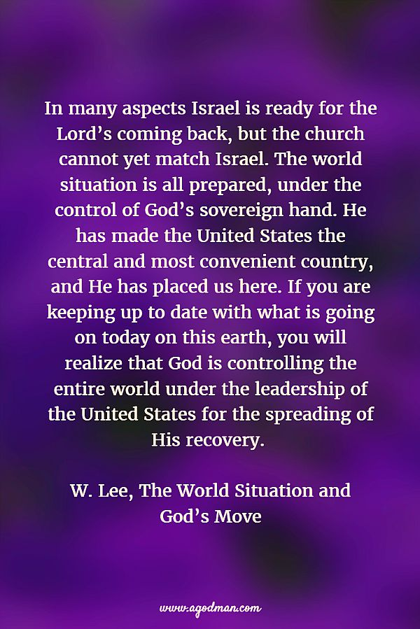 In many aspects Israel is ready for the Lord's coming back, but the church cannot yet match Israel. The world situation is all prepared, under the control of God's sovereign hand. He has made the United States the central and most convenient country, and He has placed us here. If you are keeping up to date with what is going on today on this earth, you will realize that God is controlling the entire world under the leadership of the United States for the spreading of His recovery. W. Lee, The World Situation and God's Move