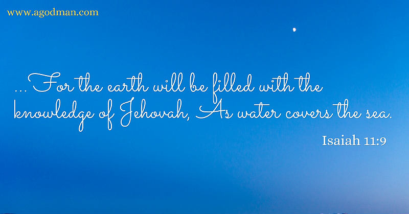 Isaiah 11:9 ... For the earth will be filled with the knowledge of Jehovah, As water covers the sea.