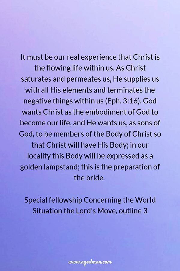 It must be our real experience that Christ is the flowing life within us. As Christ saturates and permeates us, He supplies us with all His elements and terminates the negative things within us (Eph. 3:16). God wants Christ as the embodiment of God to become our life, and He wants us, as sons of God, to be members of the Body of Christ so that Christ will have His Body; in our locality this Body will be expressed as a golden lampstand; this is the preparation of the bride. Special fellowship Concerning the World Situation the Lord's Move, outline 3