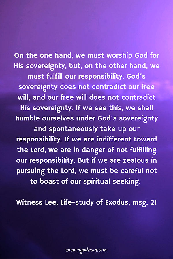 On the one hand, we must worship God for His sovereignty, but, on the other hand, we must fulfill our responsibility. God's sovereignty does not contradict our free will, and our free will does not contradict His sovereignty. If we see this, we shall humble ourselves under God's sovereignty and spontaneously take up our responsibility. If we are indifferent toward the Lord, we are in danger of not fulfilling our responsibility. But if we are zealous in pursuing the Lord, we must be careful not to boast of our spiritual seeking. Witness Lee, Life-study of Exodus, msg. 21