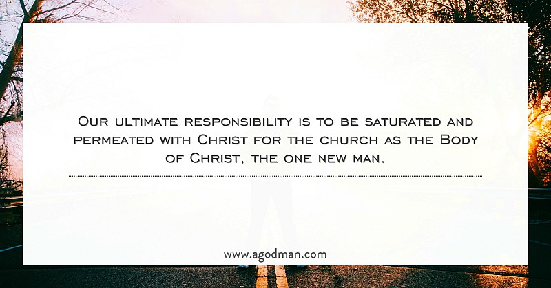 Our ultimate responsibility is to be saturated and permeated with Christ for the church as the Body of Christ, the one new man.