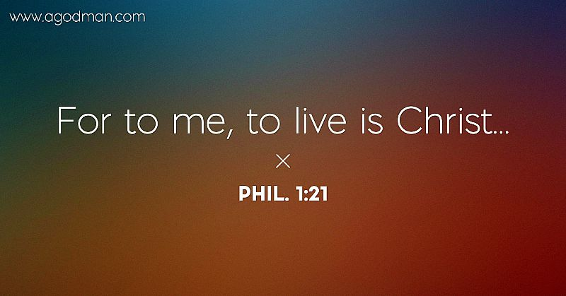 Phil. 1:21 For to me, to live is Christ...