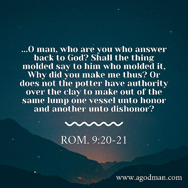 Rom. 9:20-21 ...O man, who are you who answer back to God? Shall the thing molded say to him who molded it, Why did you make me thus? Or does not the potter have authority over the clay to make out of the same lump one vessel unto honor and another unto dishonor?
