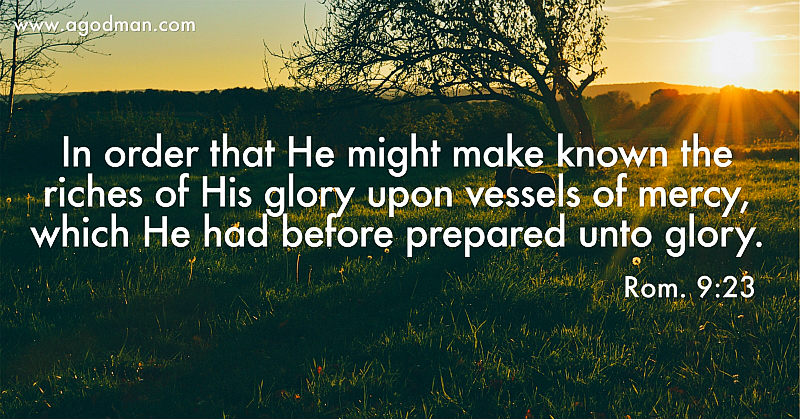Rom. 9:23 In order that He might make known the riches of His glory upon vessels of mercy, which He had before prepared unto glory.