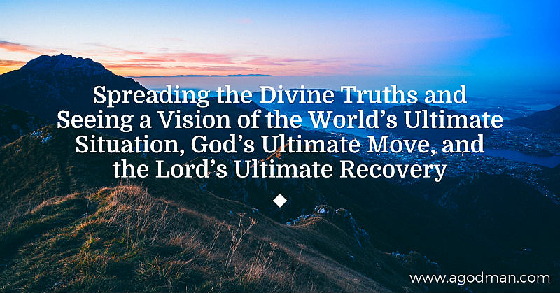 Spreading the Divine Truths and Seeing a Vision of the World's Ultimate Situation, God's Ultimate Move, and the Lord's Ultimate Recovery