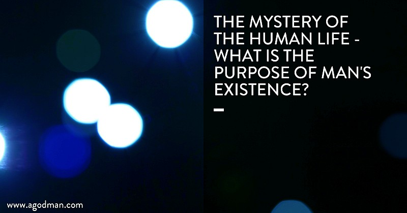 The Mystery of the Human Life - what is the purpose of man's existence?