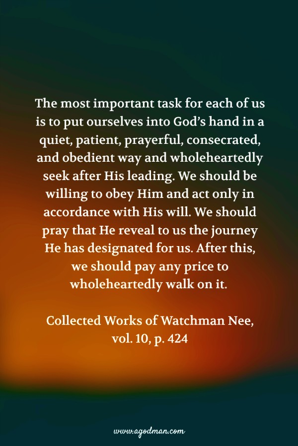 The most important task for each of us is to put ourselves into God's hand in a quiet, patient, prayerful, consecrated, and obedient way and wholeheartedly seek after His leading. We should be willing to obey Him and act only in accordance with His will. We should pray that He reveal to us the journey He has designated for us. After this, we should pay any price to wholeheartedly walk on it. (Collected Works of Watchman Nee, vol. 10, p. 424)