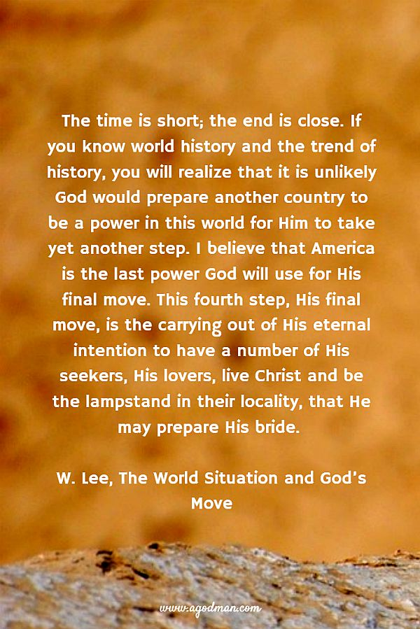 The time is short; the end is close. If you know world history and the trend of history, you will realize that it is unlikely God would prepare another country to be a power in this world for Him to take yet another step. I believe that America is the last power God will use for His final move. This fourth step, His final move, is the carrying out of His eternal intention to have a number of His seekers, His lovers, live Christ and be the lampstand in their locality, that He may prepare His bride. W. Lee, The World Situation and God's Move