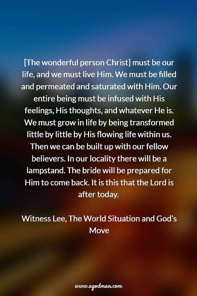 [The wonderful person Christ] must be our life, and we must live Him. We must be filled and permeated and saturated with Him. Our entire being must be infused with His feelings, His thoughts, and whatever He is. We must grow in life by being transformed little by little by His flowing life within us. Then we can be built up with our fellow believers. In our locality there will be a lampstand. The bride will be prepared for Him to come back. It is this that the Lord is after today. Witness Lee, The World Situation and God's Move