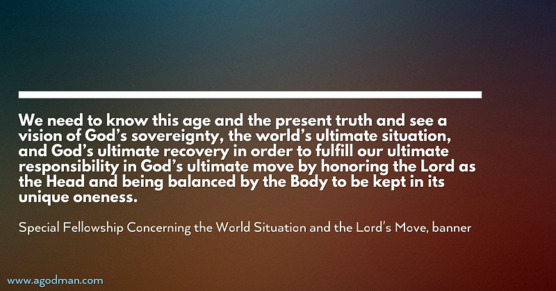 We need to know this age and the present truth and see a vision of God's sovereignty, the world's ultimate situation, and God's ultimate recovery in order to fulfill our ultimate responsibility in God's ultimate move by honoring the Lord as the Head and being balanced by the Body to be kept in its unique oneness. Special Fellowship Concerning the World Situation and the Lord's Move, banner