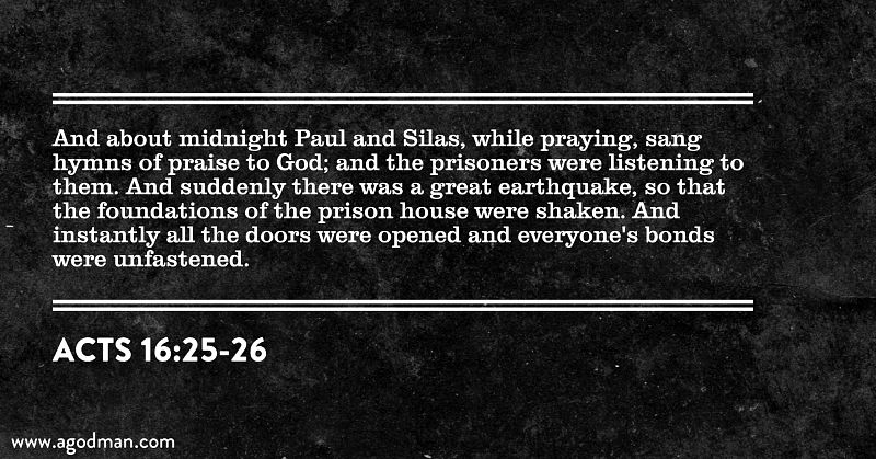 Acts 16:25-26 And about midnight Paul and Silas, while praying, sang hymns of praise to God; and the prisoners were listening to them. And suddenly there was a great earthquake, so that the foundations of the prison house were shaken. And instantly all the doors were opened and everyone's bonds were unfastened.