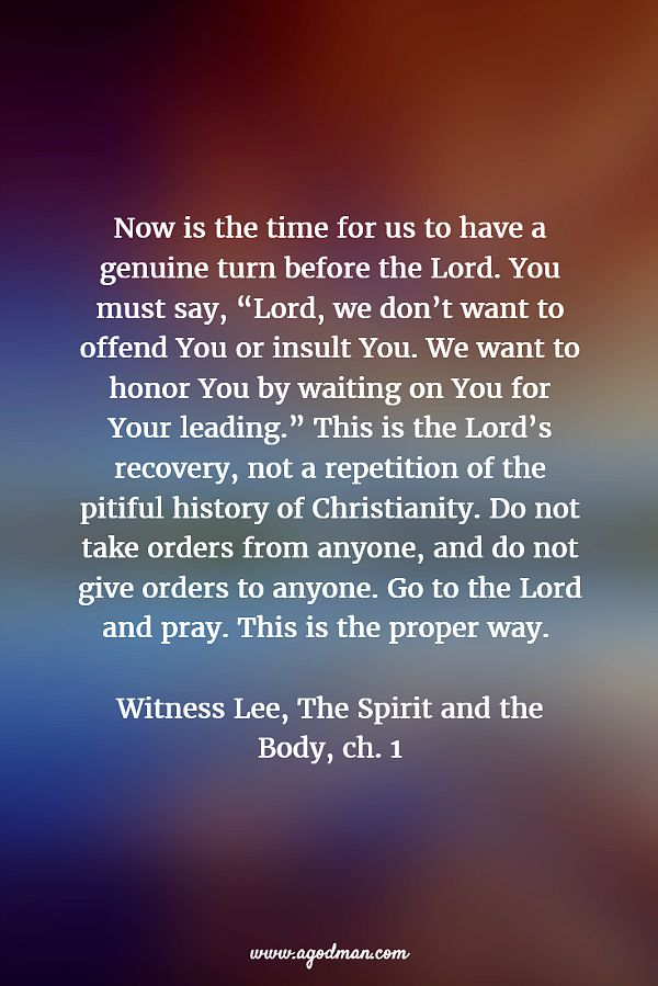 """Now is the time for us to have a genuine turn before the Lord. You must say, """"Lord, we don't want to offend You or insult You. We want to honor You by waiting on You for Your leading."""" This is the Lord's recovery, not a repetition of the pitiful history of Christianity. Do not take orders from anyone, and do not give orders to anyone. Go to the Lord and pray. This is the proper way. Witness Lee, The Spirit and the Body, ch. 1"""