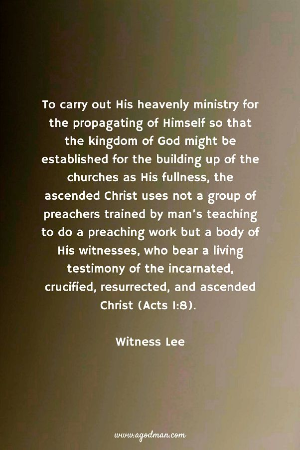 To carry out His heavenly ministry for the propagating of Himself so that the kingdom of God might be established for the building up of the churches as His fullness, the ascended Christ uses not a group of preachers trained by man's teaching to do a preaching work but a body of His witnesses, who bear a living testimony of the incarnated, crucified, resurrected, and ascended Christ (Acts 1:8). Witness Lee