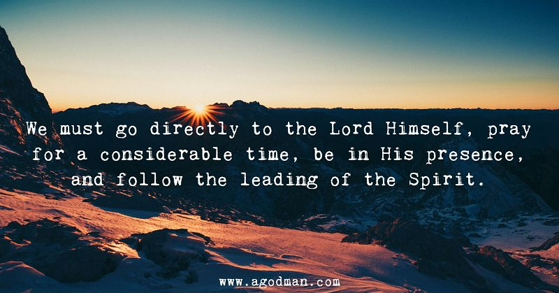 We must go directly to the Lord Himself, pray for a considerable time, be in His presence, and follow the leading of the Spirit.